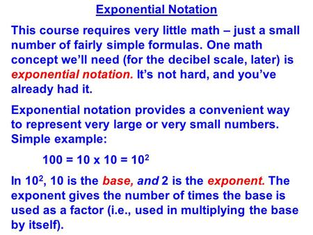 Exponential Notation This course requires very little math – just a small number of fairly simple formulas. One math concept we'll need (for the decibel.