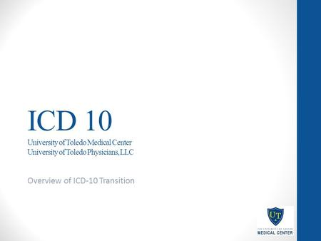 ICD 10 University of Toledo Medical Center University of Toledo Physicians, LLC Overview of ICD-10 Transition.