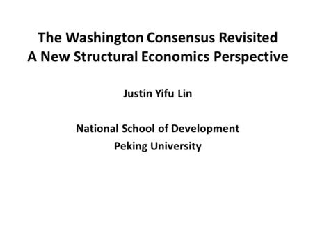 The Washington Consensus Revisited A New Structural Economics Perspective Justin Yifu Lin National School of Development Peking University.