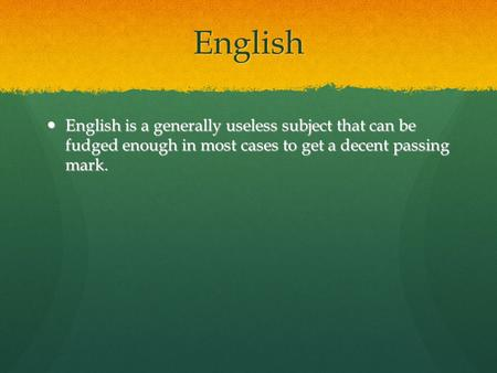 English English is a generally useless subject that can be fudged enough in most cases to get a decent passing mark. English is a generally useless subject.
