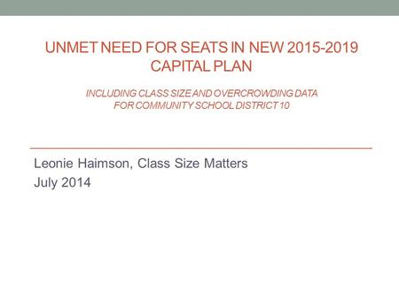 UNMET NEED FOR SEATS IN NEW 2015-2019 CAPITAL PLAN INCLUDING CLASS SIZE AND OVERCROWDING DATA FOR COMMUNITY SCHOOL DISTRICT 10 Leonie Haimson, Class Size.