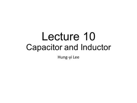 Lecture 10 Capacitor and Inductor Hung-yi Lee. Outline Capacitor (Chapter 5.1) Inductor (Chapter 5.2) Comparison of Capacitor and Inductor Superposition.