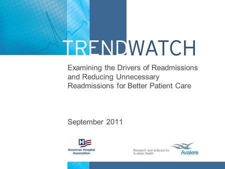 Research and analysis by Avalere Health Examining the Drivers of Readmissions and Reducing Unnecessary Readmissions for Better Patient Care September 2011.