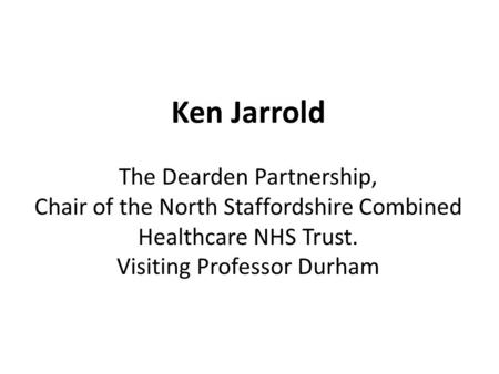 Ken Jarrold The Dearden Partnership, Chair of the North Staffordshire Combined Healthcare NHS Trust. Visiting Professor Durham.