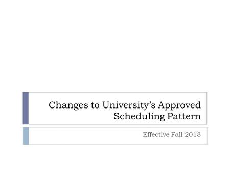 Changes to University's Approved Scheduling Pattern Effective Fall 2013.
