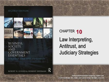© 2014 Routledge, Inc., Taylor and Francis Group. All rights reserved. PowerPoint Presentation Design by Charlie Cook CHAPTER 10 Law Interpreting, Antitrust,