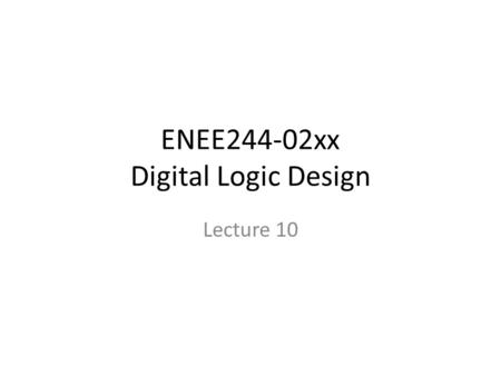 ENEE244-02xx Digital Logic Design Lecture 10. Announcements HW4 due 10/9 – Please omit last problem 4.6(a),(c) Quiz during recitation on Monday (10/13)