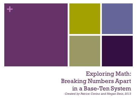 + Exploring Math: Breaking Numbers Apart in a Base-Ten System Created by Patrice Covino and Megan Stein, 2013.