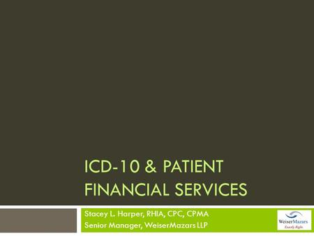 ICD-10 & PATIENT FINANCIAL SERVICES Stacey L. Harper, RHIA, CPC, CPMA Senior Manager, WeiserMazars LLP.