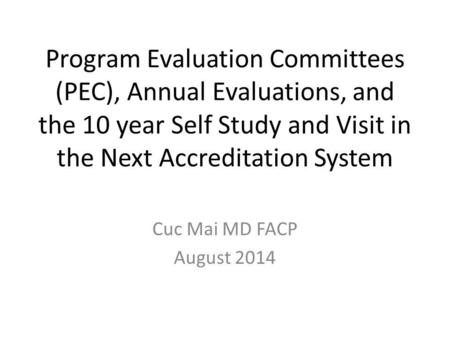 Program Evaluation Committees (PEC), Annual Evaluations, and the 10 year Self Study and Visit in the Next Accreditation System Cuc Mai MD FACP August.