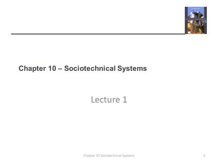 Chapter 10 – Sociotechnical Systems Lecture 1 1Chapter 10 Sociotechnical Systems.
