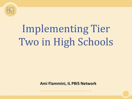  This is a presentation of the IL PBIS Network. All rights reserved. Implementing Tier Two in High Schools Ami Flammini, IL PBIS Network.