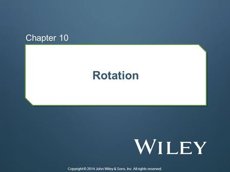 Rotation Chapter 10 Copyright © 2014 John Wiley & Sons, Inc. All rights reserved.