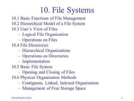 Operating Systems1 10. File Systems 10.1 Basic Functions of File Management 10.2 Hierarchical Model of a File System 10.3 User's View of Files –Logical.