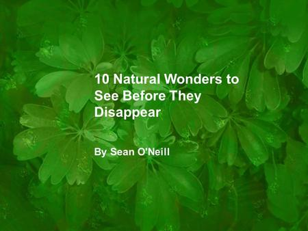 10 Natural Wonders to See Before They Disappear By Sean ONeill.