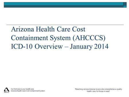 """Reaching across Arizona to provide comprehensive quality health care for those in need"" Our first care is your health care Arizona Health Care Cost Containment."