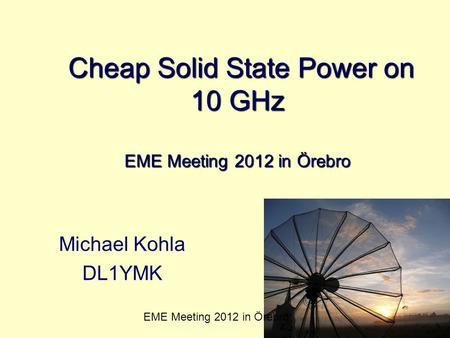 Cheap Solid State Power on 10 GHz EME Meeting 2012 in Örebro Cheap Solid State Power on 10 GHz EME Meeting 2012 in Örebro Michael Kohla DL1YMK EME Meeting.