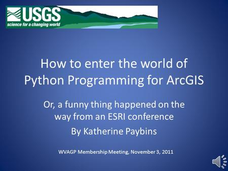 How to enter the world of Python Programming for ArcGIS Or, a funny thing happened on the way from an ESRI conference By Katherine Paybins WVAGP Membership.