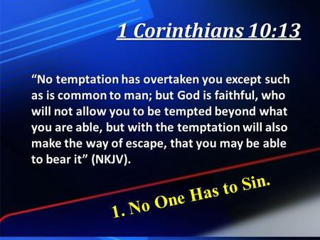 "1 Corinthians 10:13 ""No temptation has overtaken you except such as is common to man; but God is faithful, who will not allow you to be tempted beyond."