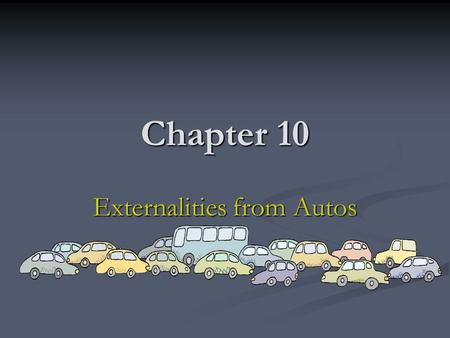 Chapter 10 Externalities from Autos. Purpose In this chapter we explore three sources of externalities generated by automobiles: congestion, pollution.