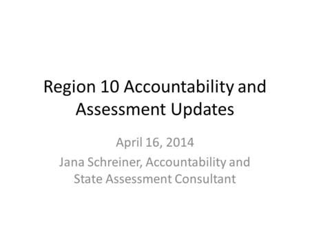Region 10 Accountability and Assessment Updates April 16, 2014 Jana Schreiner, Accountability and State Assessment Consultant.