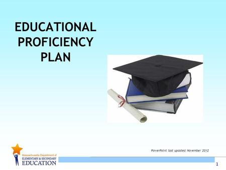 1 EDUCATIONAL PROFICIENCY PLAN PowerPoint last updated November 2012.