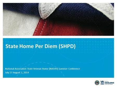 State Home Per Diem (SHPD) National Association State Veteran Home (NASVH) Summer Conference July 27-August 2, 2014.