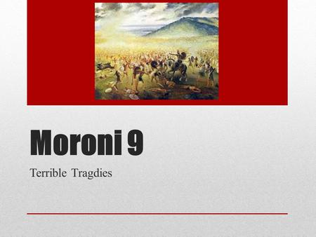 Moroni 9 Terrible Tragdies. Cities & Outcomes People of the Flood People of the Flood Jaredites Jaredites Sodom & Gommorah Sodom & Gommorah Ammoniah Ammoniah.
