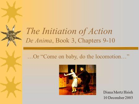 "The Initiation of Action De Anima, Book 3, Chapters 9-10 Diana Mertz Hsieh 10 December 2003 …Or ""Come on baby, do the locomotion…"""