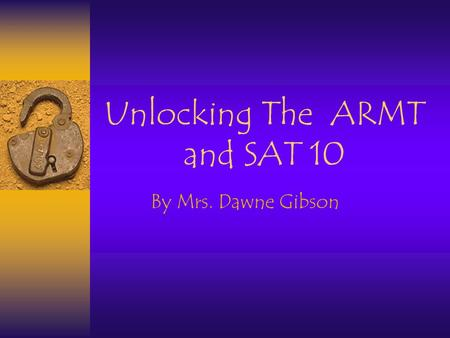 Unlocking The ARMT and SAT 10 By Mrs. Dawne Gibson.