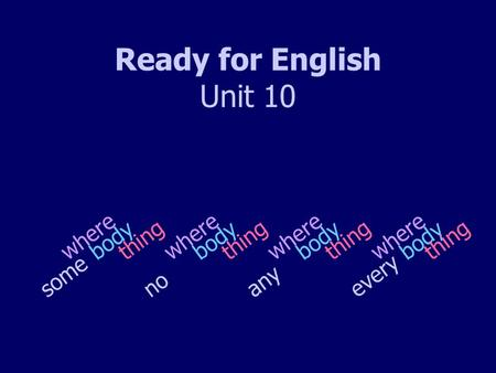 Ready for English Unit 10 s o m e n o bodything where a n y e v e r y body where thing.