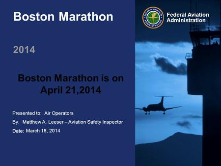 Presented to: By: Date: Federal Aviation Administration Boston Marathon 2014 Boston Marathon is on April 21,2014 Air Operators Matthew A. Leeser – Aviation.
