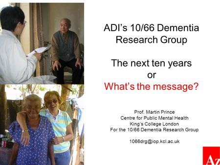 ADI's 10/66 Dementia Research Group The next ten years or What's the message? Prof. Martin Prince Centre for Public Mental Health King's College London.