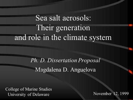 Sea salt aerosols: Their generation and role in the climate system Ph. D. Dissertation Proposal Magdalena D. Anguelova November 12, 1999 College of Marine.