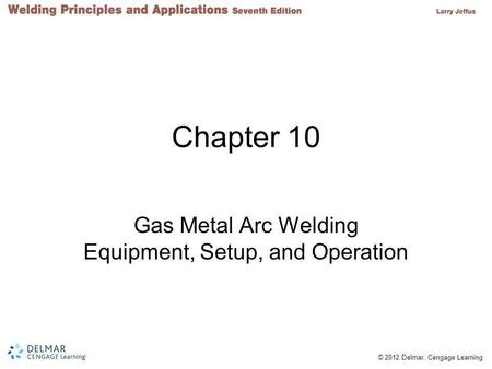 © 2012 Delmar, Cengage Learning Chapter 10 Gas Metal Arc Welding Equipment, Setup, and Operation.