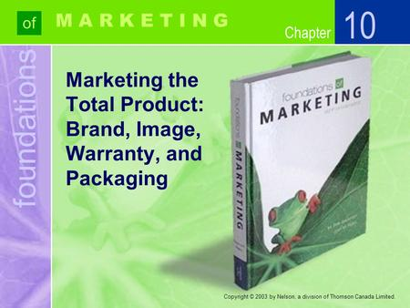 Foundations of Chapter M A R K E T I N G Copyright © 2003 by Nelson, a division of Thomson Canada Limited. Marketing the Total Product: Brand, Image, Warranty,
