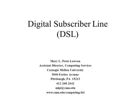 Digital Subscriber Line (DSL) Mary L. Pretz-Lawson Assistant Director, Computing Services Carnegie Mellon University 5000 Forbes Avenue Pittsburgh, PA.