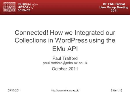 05/10/2011http://www.mhs.ox.ac.uk/Slide 1/15 Connected! How we Integrated our Collections in WordPress using the EMu API Paul Trafford