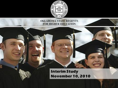 OKLAHOMA STATE REGENTS FOR HIGHER EDUCATION Interim Study November 10, 2010.