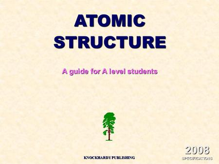 2008 SPECIFICATIONS ATOMICSTRUCTURE A guide for A level students KNOCKHARDY PUBLISHING.