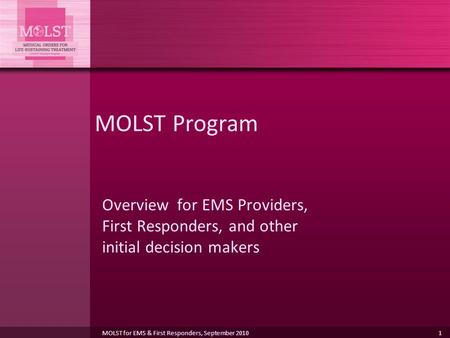 MOLST Program Overview for EMS Providers, First Responders, and other initial decision makers MOLST for EMS & First Responders, September 2010.