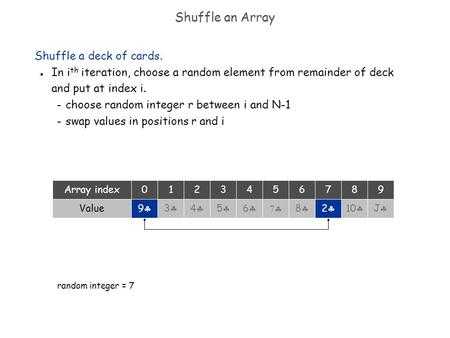 Shuffle an Array Shuffle a deck of cards. n In i th iteration, choose a random element from remainder of deck and put at index i. – choose random integer.