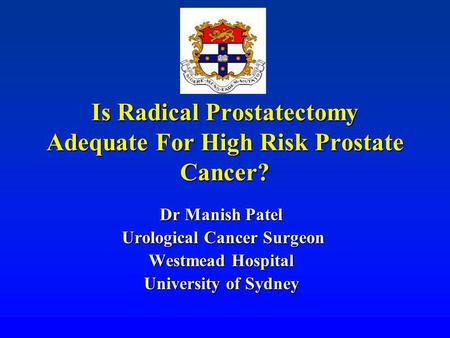Is Radical Prostatectomy Adequate For High Risk Prostate Cancer? Dr Manish Patel Urological Cancer Surgeon Urological Cancer Surgeon Westmead Hospital.