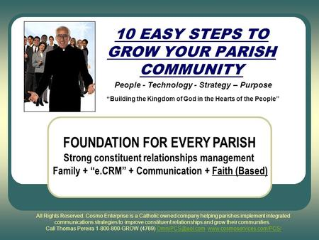 "10 EASY STEPS TO GROW YOUR PARISH COMMUNITY People - Technology - Strategy – Purpose ""Building the Kingdom of God in the Hearts of the People"" FOUNDATION."