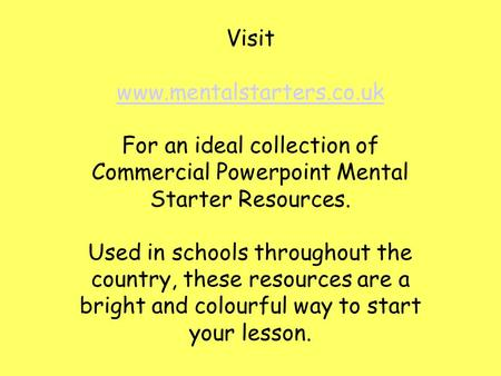 Visit www.mentalstarters.co.uk For an ideal collection of Commercial Powerpoint Mental Starter Resources. Used in schools throughout the country, these.