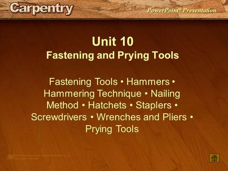 PowerPoint ® Presentation Unit 10 Fastening and Prying Tools Fastening Tools Hammers Hammering Technique Nailing Method Hatchets Staplers Screwdrivers.