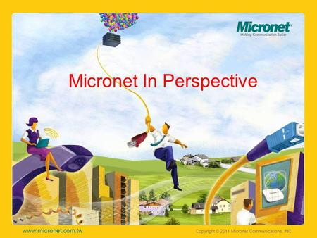 Copyright © 2011 Micronet Communications, INC www.micronet.com.tw Micronet In Perspective.