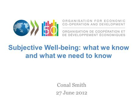 Conal Smith 27 June 2012 Subjective Well-being: what we know and what we need to know.