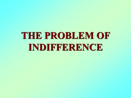"THE PROBLEM OF INDIFFERENCE. 1. Definition: ""1. The quality, state, or fact of being indifferent; specifically, (a) lack of concern, interest, or feeling;"