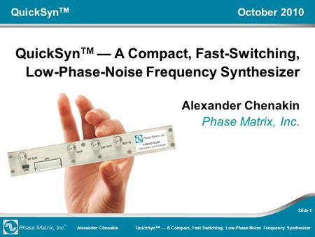 Alexander Chenakin QuickSyn TM — A Compact, Fast-Switching, Low-Phase-Noise Frequency Synthesizer Slide 1 QuickSyn TM October 2010 QuickSyn TM — A Compact,